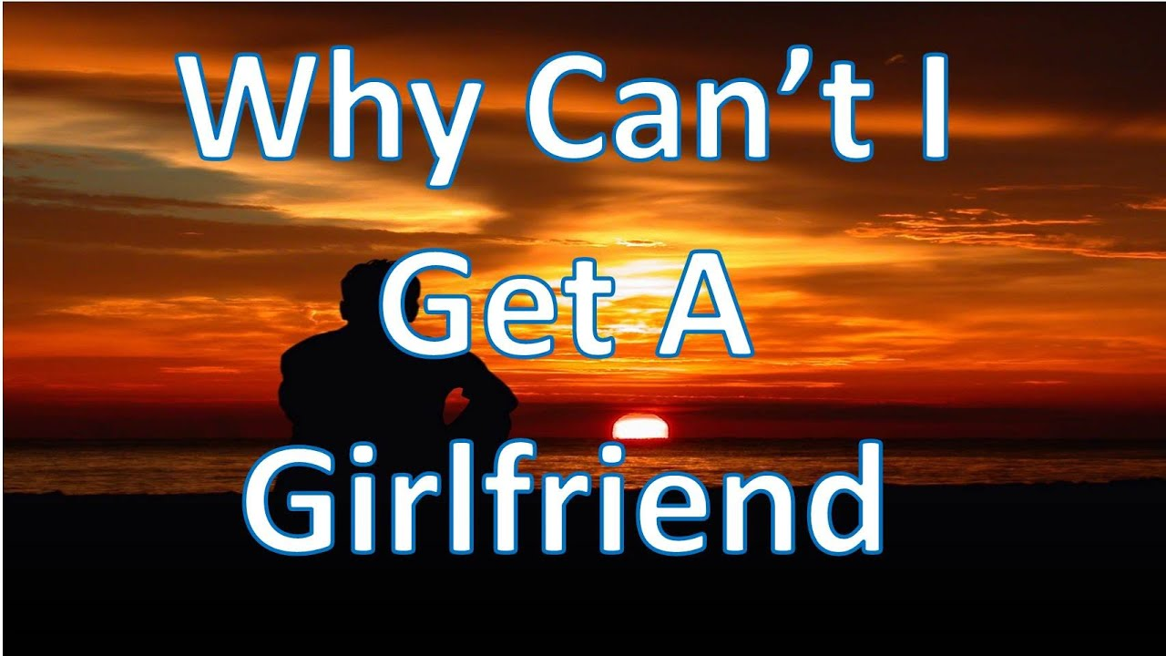 Why cant i find a girlfriend
