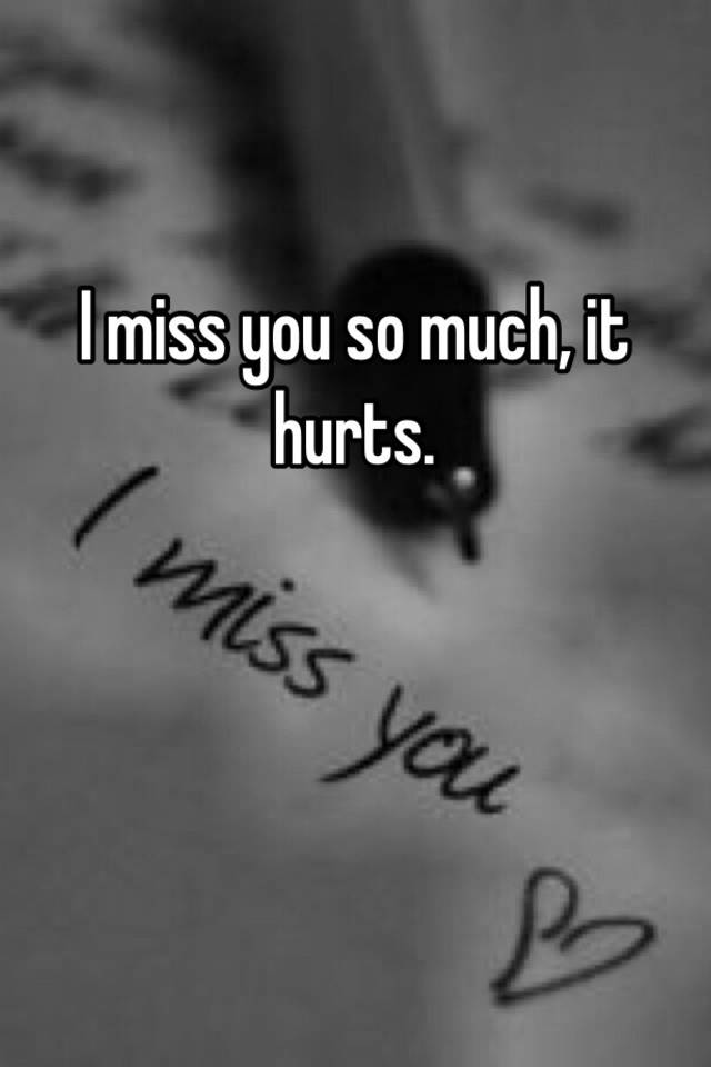 Missing you hurts so much