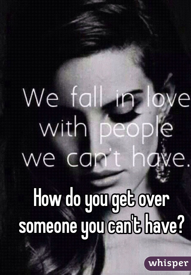 Getting over someone you can t have